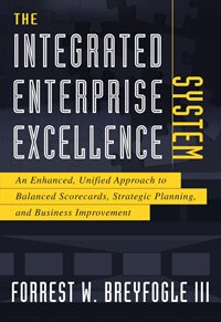 The Integrated Enterprise Excellence System: An Enhanced, Unified Approach to Balanced Scorecards, Strategic Planning, and Business Improvement